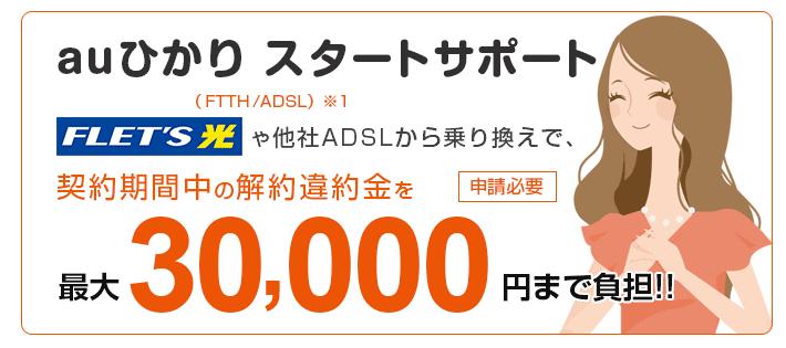 auひかりのスタートサポートは、フレッツ光や他社ADSLからの乗り換えで、契約期間中の違約金を最大30,000円分負担してくれる。