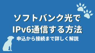 ソフトバンク光 IPv6通信する方法, 申込から接続まで詳しく解説