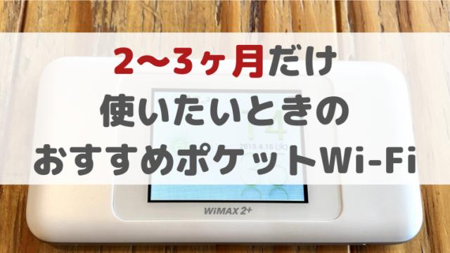 2〜3ヶ月だけ使いたいときのおすすめポケットWi-Fi