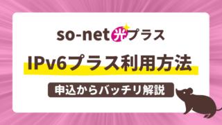 so-net光プラス、IPv6プラス利用方法を申込からバッチリ解説。
